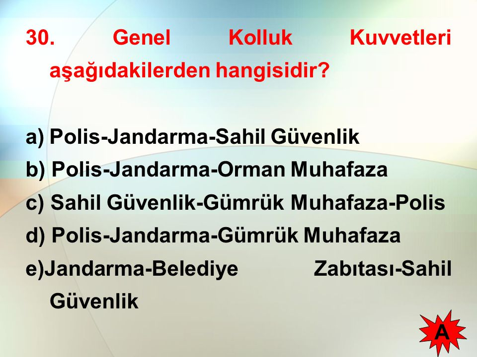 30. Genel Kolluk Kuvvetleri aşağıdakilerden hangisidir? a)Polis-Jandarma-Sahil Güvenlik b) Polis-Jandarma-Orman Muhafaza c) Sahil Güvenlik-Gümrük Muha