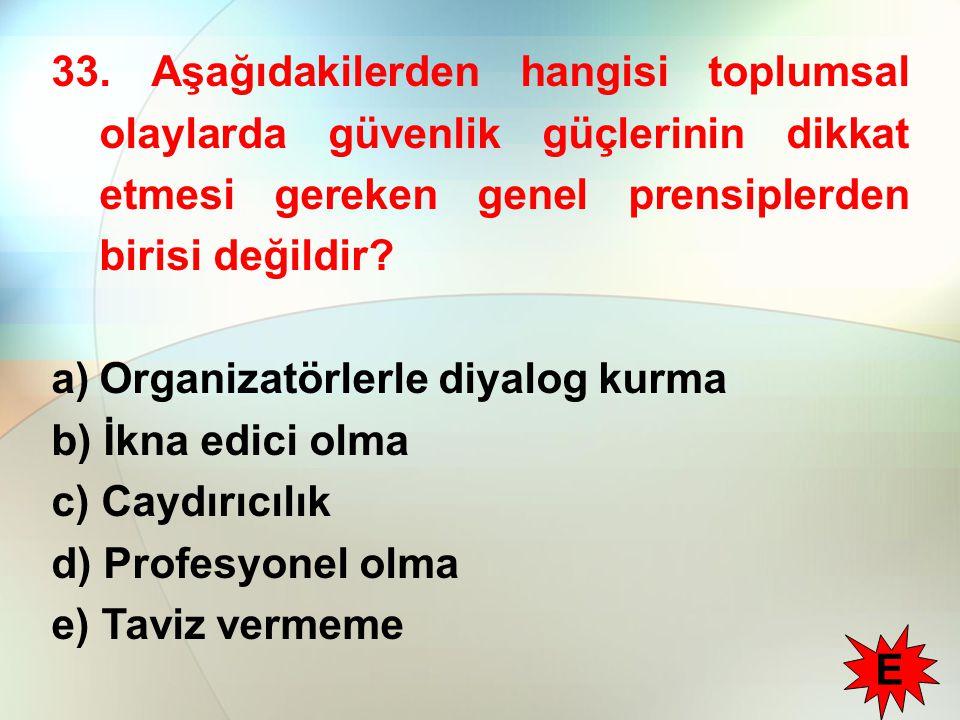 33. Aşağıdakilerden hangisi toplumsal olaylarda güvenlik güçlerinin dikkat etmesi gereken genel prensiplerden birisi değildir? a)Organizatörlerle diya