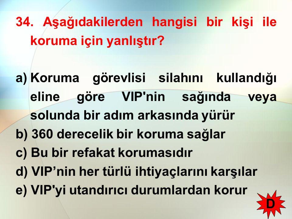 34. Aşağıdakilerden hangisi bir kişi ile koruma için yanlıştır? a)Koruma görevlisi silahını kullandığı eline göre VIP'nin sağında veya solunda bir adı