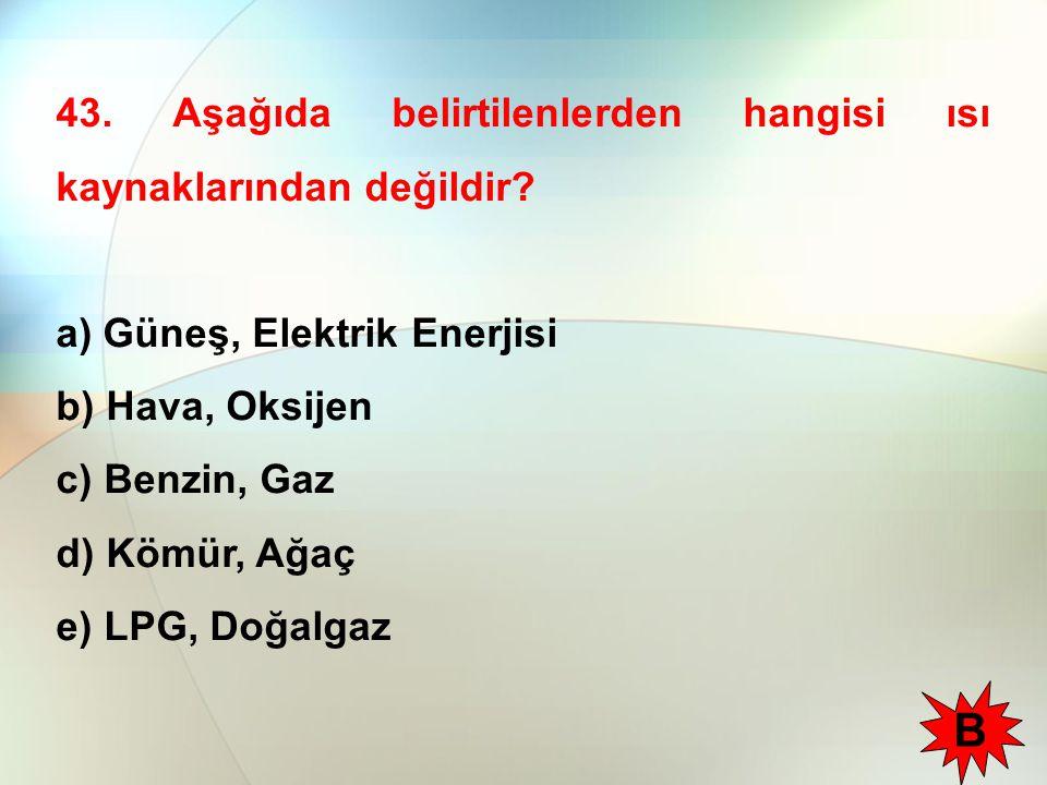 43. Aşağıda belirtilenlerden hangisi ısı kaynaklarından değildir? a) Güneş, Elektrik Enerjisi b) Hava, Oksijen c) Benzin, Gaz d) Kömür, Ağaç e) LPG, D