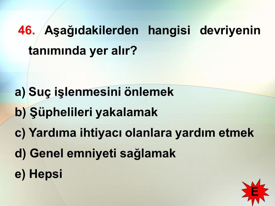 46. Aşağıdakilerden hangisi devriyenin tanımında yer alır? a)Suç işlenmesini önlemek b) Şüphelileri yakalamak c) Yardıma ihtiyacı olanlara yardım etme