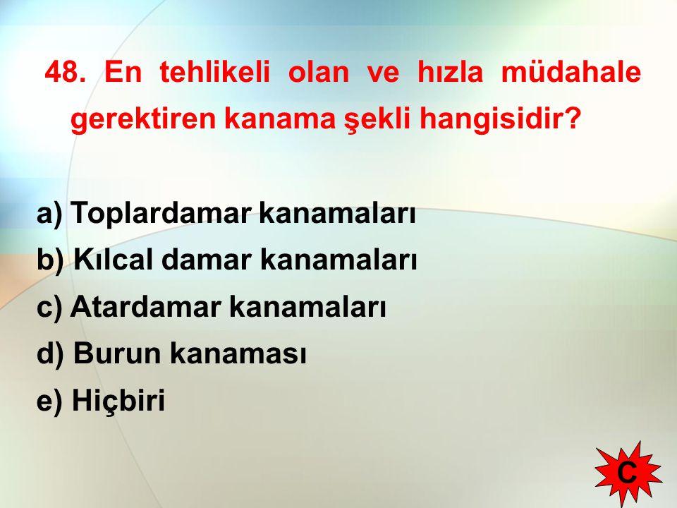 48. En tehlikeli olan ve hızla müdahale gerektiren kanama şekli hangisidir? a)Toplardamar kanamaları b) Kılcal damar kanamaları c) Atardamar kanamalar