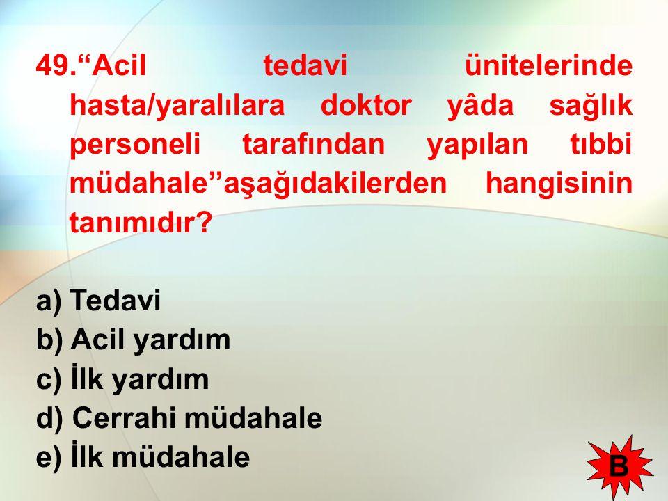 49. Acil tedavi ünitelerinde hasta/yaralılara doktor yâda sağlık personeli tarafından yapılan tıbbi müdahale''aşağıdakilerden hangisinin tanımıdır.