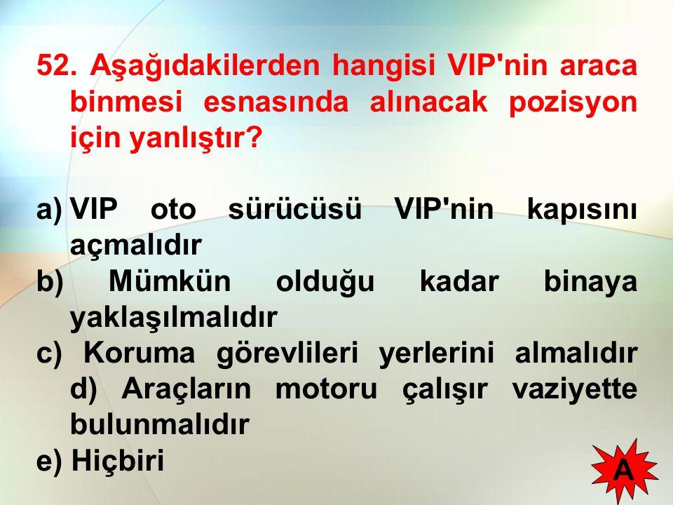 52. Aşağıdakilerden hangisi VIP'nin araca binmesi esnasında alınacak pozisyon için yanlıştır? a)VIP oto sürücüsü VIP'nin kapısını açmalıdır b) Mümkün