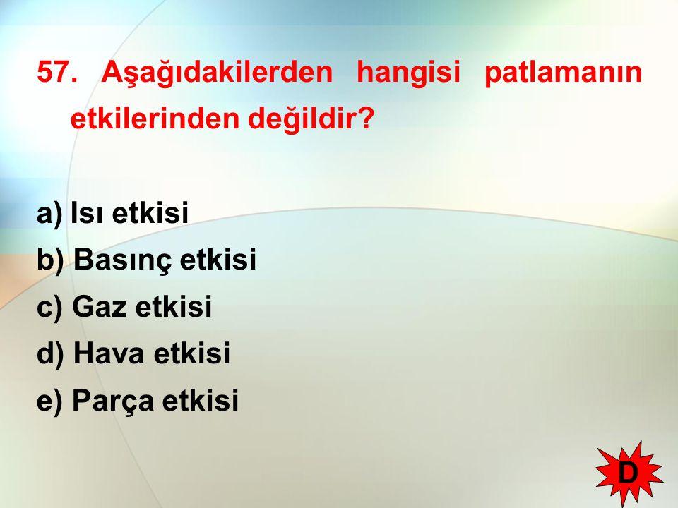 57. Aşağıdakilerden hangisi patlamanın etkilerinden değildir? a)Isı etkisi b) Basınç etkisi c) Gaz etkisi d) Hava etkisi e) Parça etkisi D