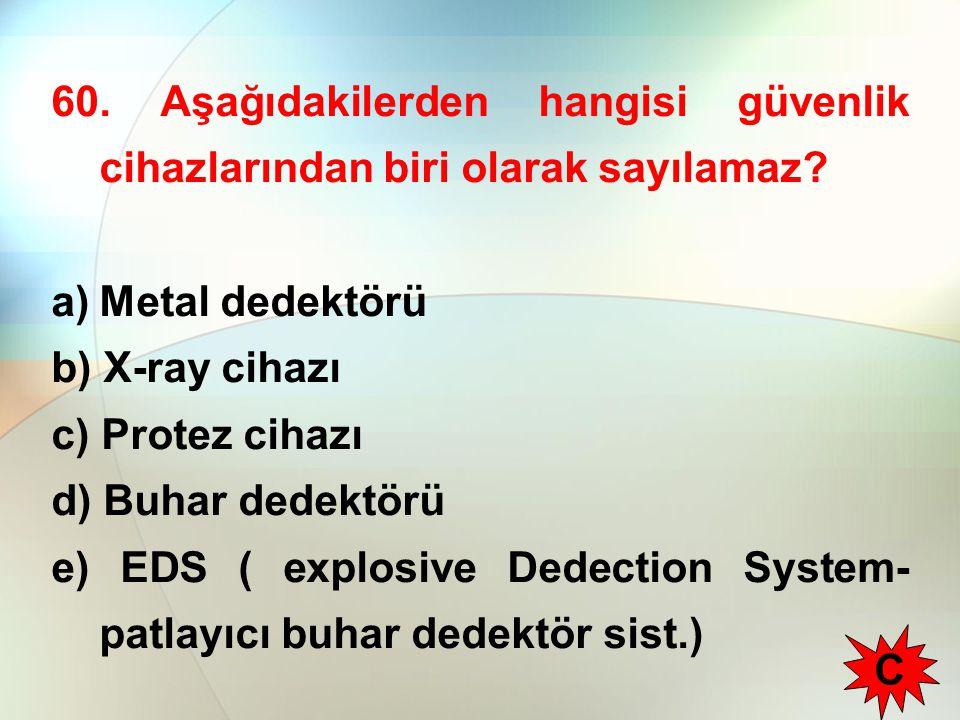 60. Aşağıdakilerden hangisi güvenlik cihazlarından biri olarak sayılamaz? a)Metal dedektörü b) X-ray cihazı c) Protez cihazı d) Buhar dedektörü e) EDS