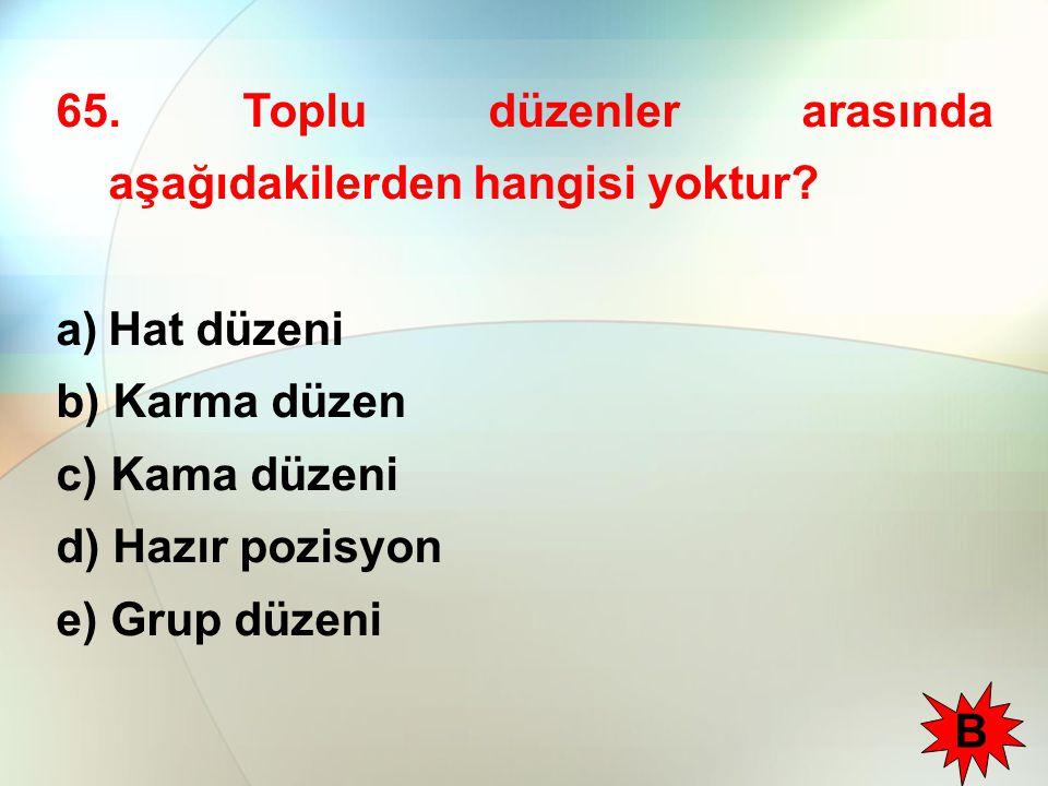 65. Toplu düzenler arasında aşağıdakilerden hangisi yoktur? a)Hat düzeni b) Karma düzen c) Kama düzeni d) Hazır pozisyon e) Grup düzeni B