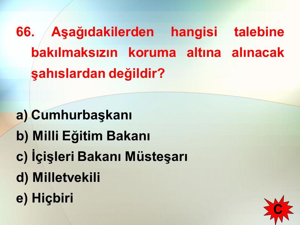 66. Aşağıdakilerden hangisi talebine bakılmaksızın koruma altına alınacak şahıslardan değildir? a)Cumhurbaşkanı b) Milli Eğitim Bakanı c) İçişleri Bak