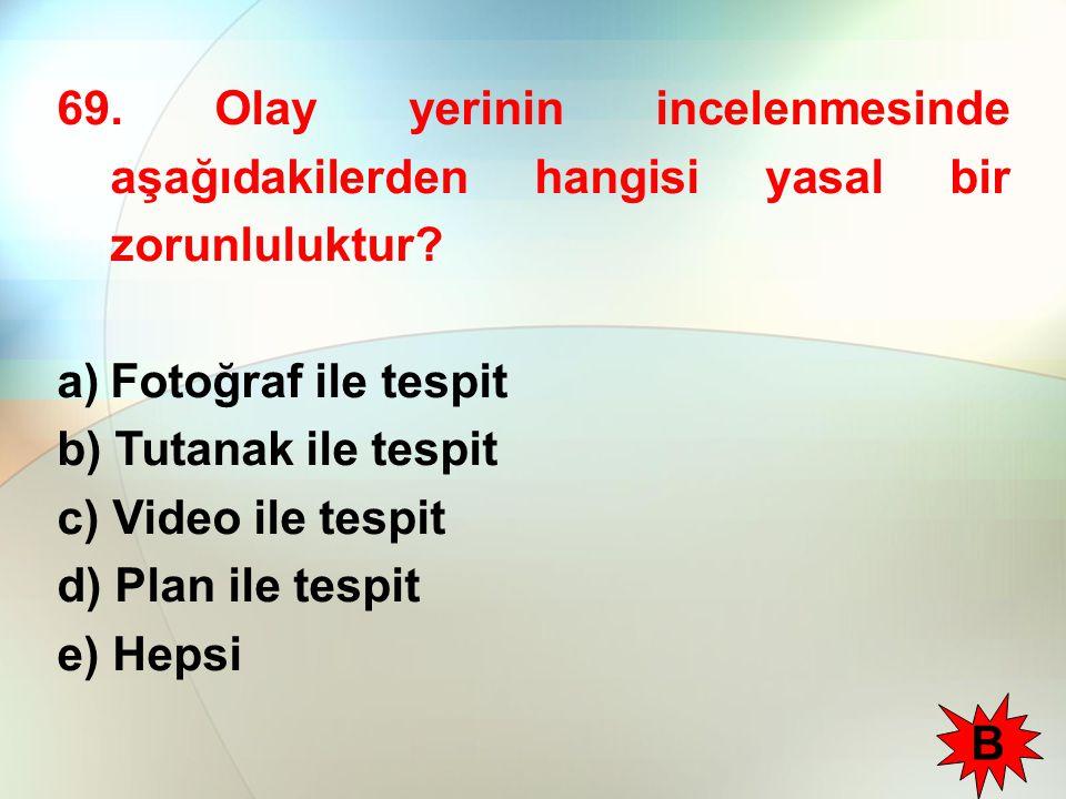69. Olay yerinin incelenmesinde aşağıdakilerden hangisi yasal bir zorunluluktur? a)Fotoğraf ile tespit b) Tutanak ile tespit c) Video ile tespit d) Pl