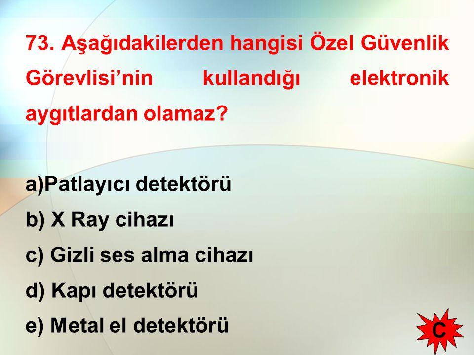 73. Aşağıdakilerden hangisi Özel Güvenlik Görevlisi'nin kullandığı elektronik aygıtlardan olamaz? a)Patlayıcı detektörü b) X Ray cihazı c) Gizli ses a