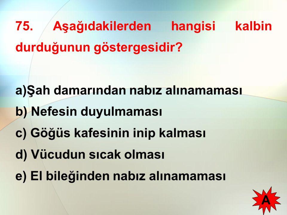 75. Aşağıdakilerden hangisi kalbin durduğunun göstergesidir? a)Şah damarından nabız alınamaması b) Nefesin duyulmaması c) Göğüs kafesinin inip kalması
