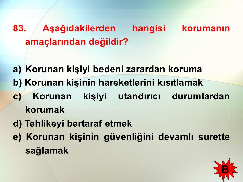 83. Aşağıdakilerden hangisi korumanın amaçlarından değildir? a)Korunan kişiyi bedeni zarardan koruma b) Korunan kişinin hareketlerini kısıtlamak c) Ko