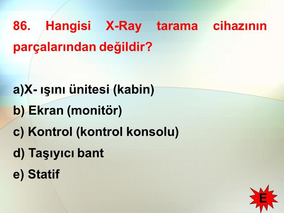 86. Hangisi X-Ray tarama cihazının parçalarından değildir? a)X- ışını ünitesi (kabin) b) Ekran (monitör) c) Kontrol (kontrol konsolu) d) Taşıyıcı bant