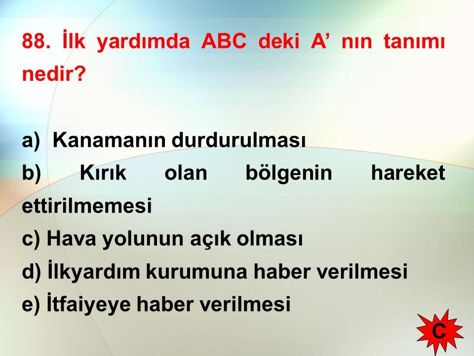 88. İlk yardımda ABC deki A' nın tanımı nedir? a) Kanamanın durdurulması b) Kırık olan bölgenin hareket ettirilmemesi c) Hava yolunun açık olması d) İ