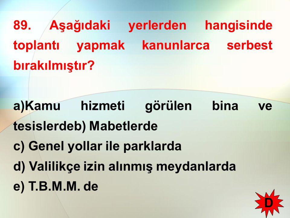 89. Aşağıdaki yerlerden hangisinde toplantı yapmak kanunlarca serbest bırakılmıştır? a)Kamu hizmeti görülen bina ve tesislerdeb) Mabetlerde c) Genel y