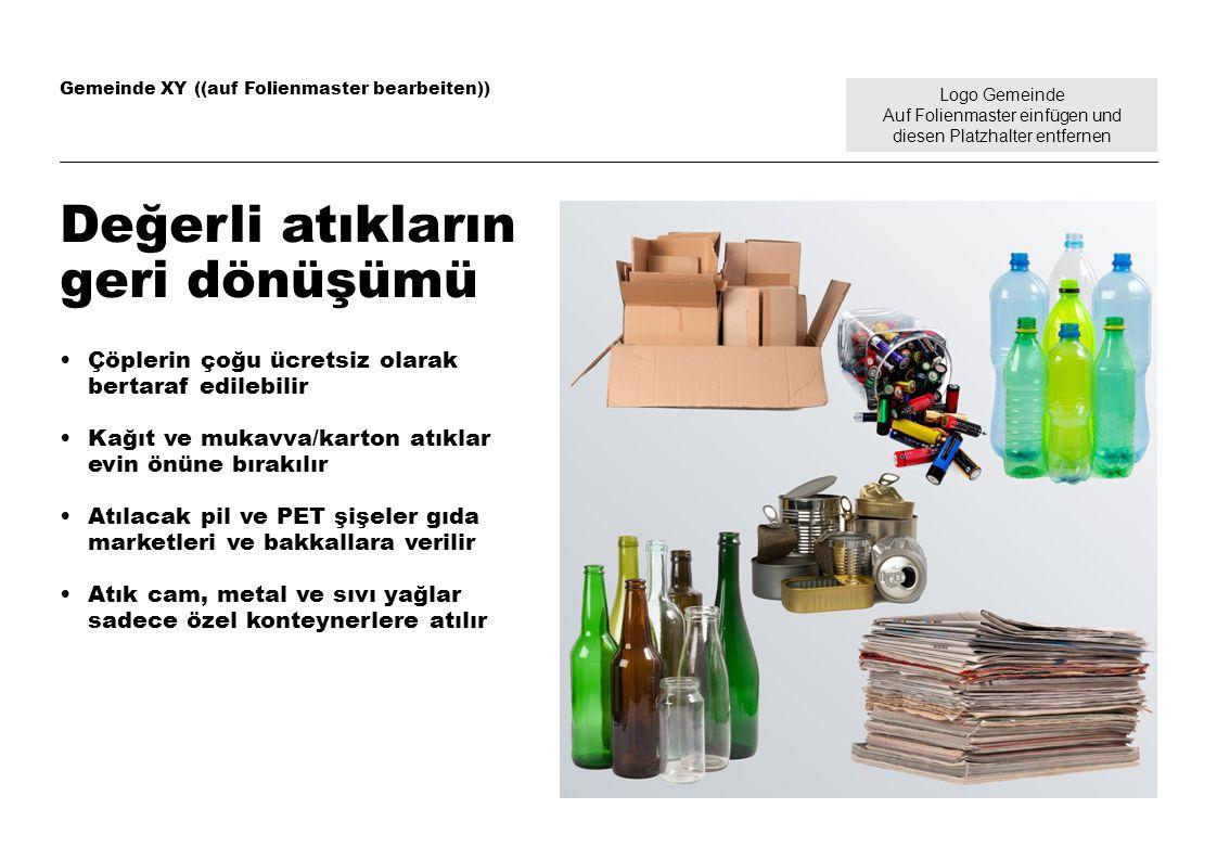 Logo Gemeinde Auf Folienmaster einfügen und diesen Platzhalter entfernen Gemeinde XY ((auf Folienmaster bearbeiten)) Değerli atıkların geri dönüşümü Çöplerin çoğu ücretsiz olarak bertaraf edilebilir Kağıt ve mukavva/karton atıklar evin önüne bırakılır Atılacak pil ve PET şişeler gıda marketleri ve bakkallara verilir Atık cam, metal ve sıvı yağlar sadece özel konteynerlere atılır