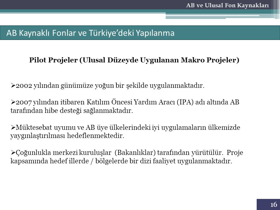 16 AB Kaynaklı Fonlar ve Türkiye'deki Yapılanma AB ve Ulusal Fon Kaynakları Pilot Projeler (Ulusal Düzeyde Uygulanan Makro Projeler)  2002 yılından g