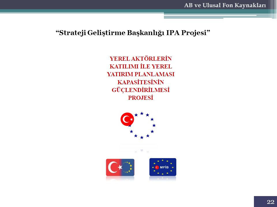"""AB ve Ulusal Fon Kaynakları """"Strateji Geliştirme Başkanlığı IPA Projesi"""" 22"""