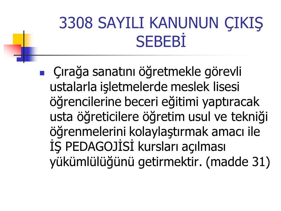 3308 SAYILI KANUNUN ÇIKIŞ SEBEBİ Çırağa sanatını öğretmekle görevli ustalarla işletmelerde meslek lisesi öğrencilerine beceri eğitimi yaptıracak usta