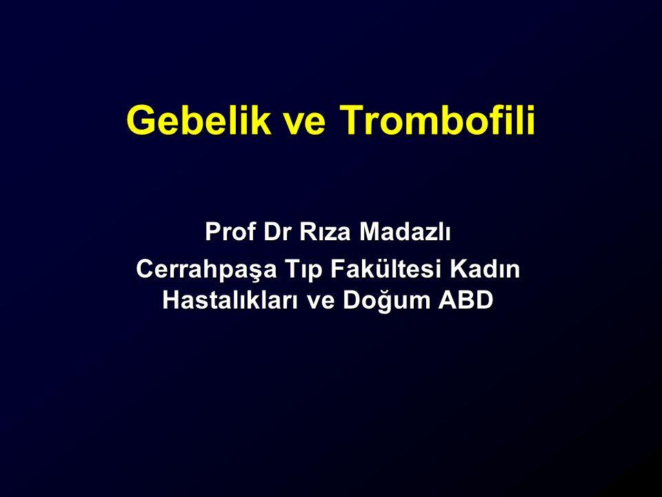 Gebelik ve Trombofili Prof Dr Rıza Madazlı Cerrahpaşa Tıp Fakültesi Kadın Hastalıkları ve Doğum ABD