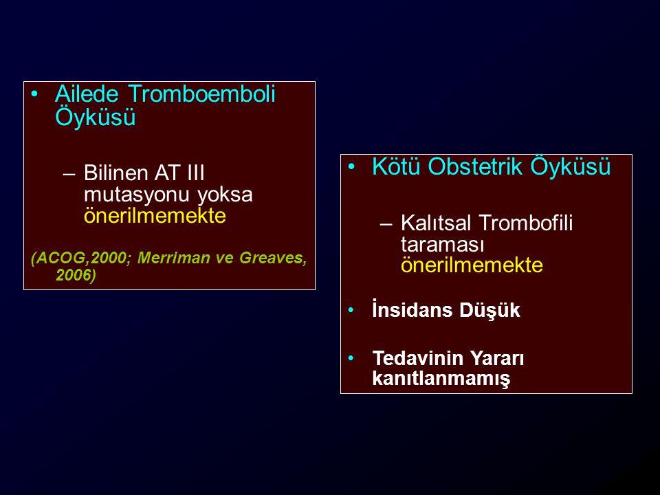 Ailede Tromboemboli Öyküsü –Bilinen AT III mutasyonu yoksa önerilmemekte (ACOG,2000; Merriman ve Greaves, 2006) Kötü Obstetrik Öyküsü –Kalıtsal Trombofili taraması önerilmemekte İnsidans Düşük Tedavinin Yararı kanıtlanmamış