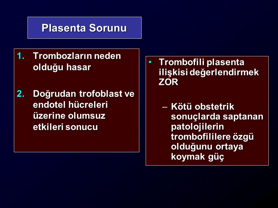 Plasenta Sorunu 1.Trombozların neden olduğu hasar 2.Doğrudan trofoblast ve endotel hücreleri üzerine olumsuz etkileri sonucu Trombofili plasenta ilişkisi değerlendirmek ZORTrombofili plasenta ilişkisi değerlendirmek ZOR –Kötü obstetrik sonuçlarda saptanan patolojilerin trombofililere özgü olduğunu ortaya koymak güç