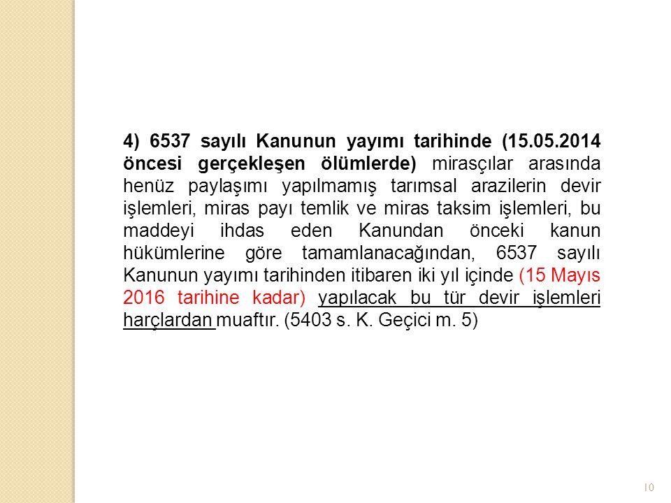 10 4) 6537 sayılı Kanunun yayımı tarihinde (15.05.2014 öncesi gerçekleşen ölümlerde) mirasçılar arasında henüz paylaşımı yapılmamış tarımsal arazileri