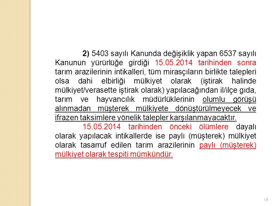 18 2) 5403 sayılı Kanunda değişiklik yapan 6537 sayılı Kanunun yürürlüğe girdiği 15.05.2014 tarihinden sonra tarım arazilerinin intikalleri, tüm miras