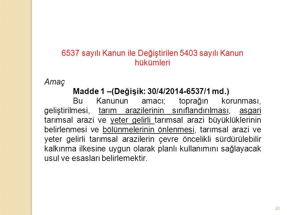 20 6537 sayılı Kanun ile Değiştirilen 5403 sayılı Kanun hükümleri Amaç Madde 1 –(Değişik: 30/4/2014-6537/1 md.) Bu Kanunun amacı; toprağın korunması,