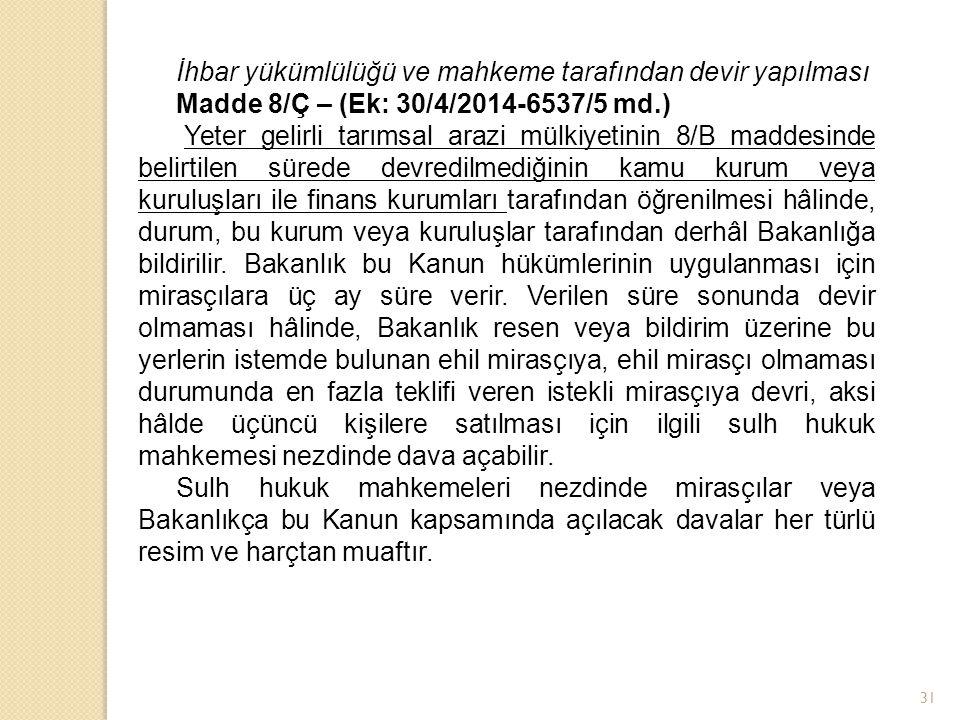 İhbar yükümlülüğü ve mahkeme tarafından devir yapılması Madde 8/Ç – (Ek: 30/4/2014-6537/5 md.) Yeter gelirli tarımsal arazi mülkiyetinin 8/B maddesind