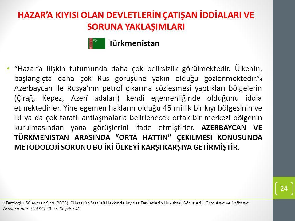 """Türkmenistan """"Hazar'a ilişkin tutumunda daha çok belirsizlik görülmektedir. Ülkenin, başlangıçta daha çok Rus görüşüne yakın olduğu gözlenmektedir."""" 4"""