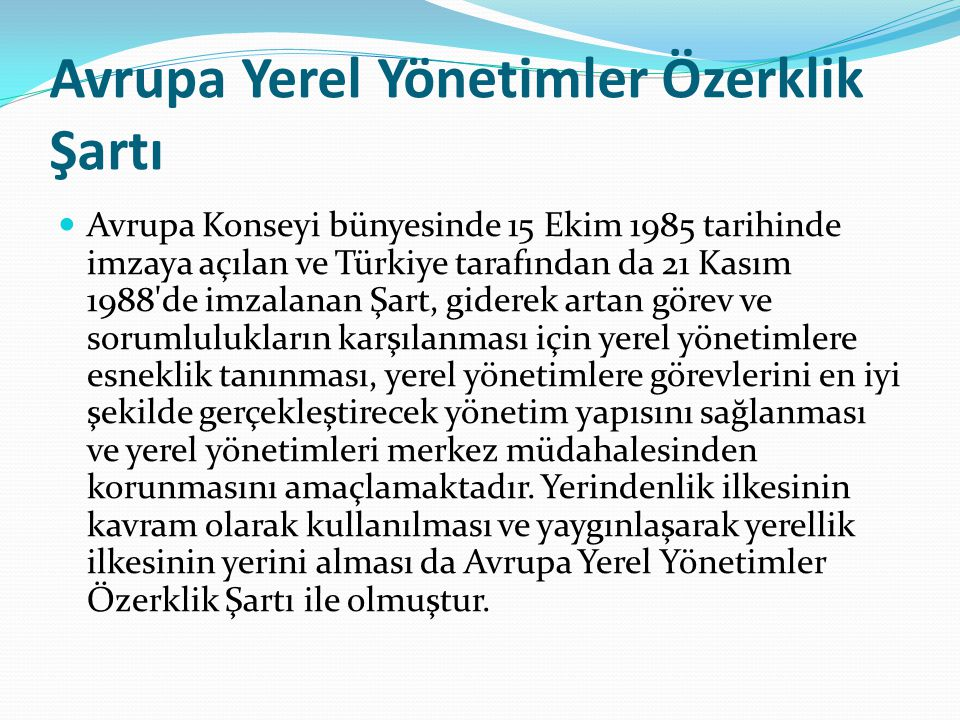 Avrupa Yerel Yönetimler Özerklik Şartı Avrupa Konseyi bünyesinde 15 Ekim 1985 tarihinde imzaya açılan ve Türkiye tarafından da 21 Kasım 1988'de imzala