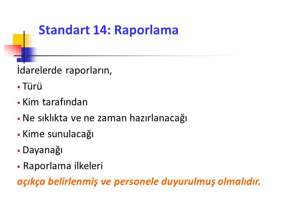 Standart 14: Raporlama İdarelerde raporların,  Türü  Kim tarafından  Ne sıklıkta ve ne zaman hazırlanacağı  Kime sunulacağı  Dayanağı  Raporlama