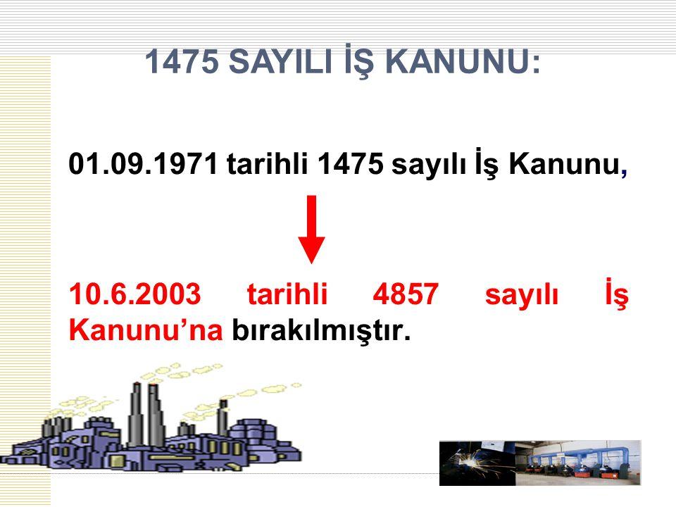 1475 SAYILI İŞ KANUNU: 01.09.1971 tarihli 1475 sayılı İş Kanunu, 10.6.2003 tarihli 4857 sayılı İş Kanunu'na bırakılmıştır.