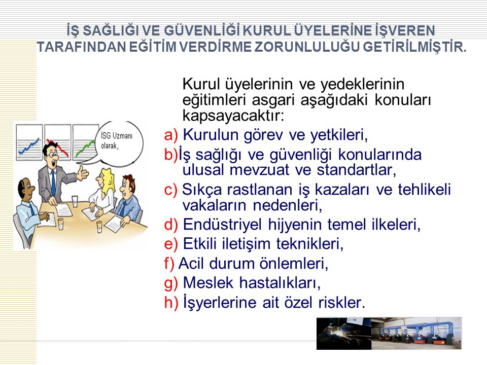 Kurul üyelerinin ve yedeklerinin eğitimleri asgari aşağıdaki konuları kapsayacaktır: a) Kurulun görev ve yetkileri, b)İş sağlığı ve güvenliği konuları