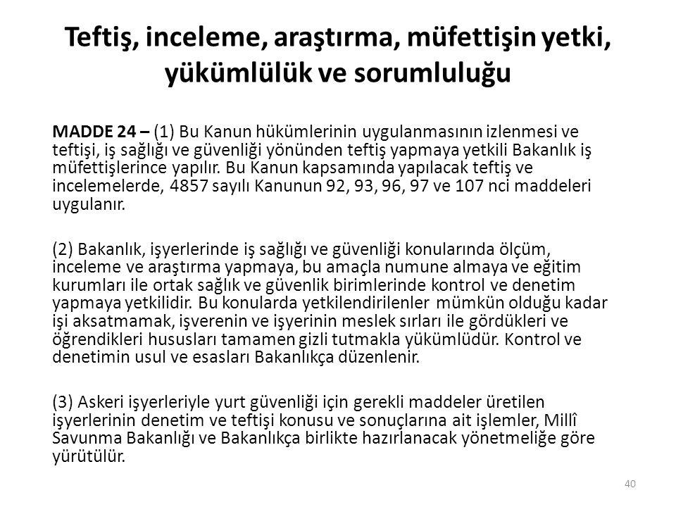 Teftiş, inceleme, araştırma, müfettişin yetki, yükümlülük ve sorumluluğu MADDE 24 – (1) Bu Kanun hükümlerinin uygulanmasının izlenmesi ve teftişi, iş