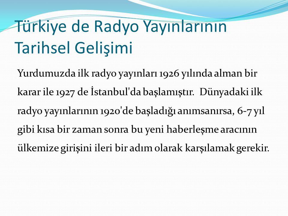Türkiye de Radyo Yayınlarının Tarihsel Gelişimi Yurdumuzda ilk radyo yayınları 1926 yılında alman bir karar ile 1927 de İstanbul'da başlamıştır. Dünya