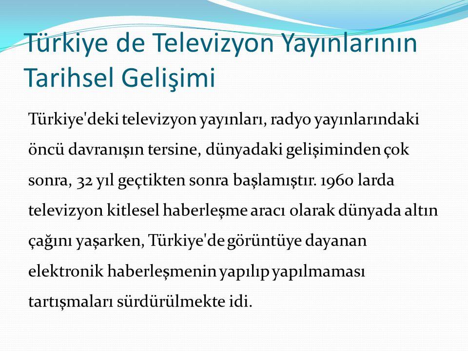 Türkiye de Televizyon Yayınlarının Tarihsel Gelişimi Türkiye'deki televizyon yayınları, radyo yayınlarındaki öncü davranışın tersine, dünyadaki gelişi