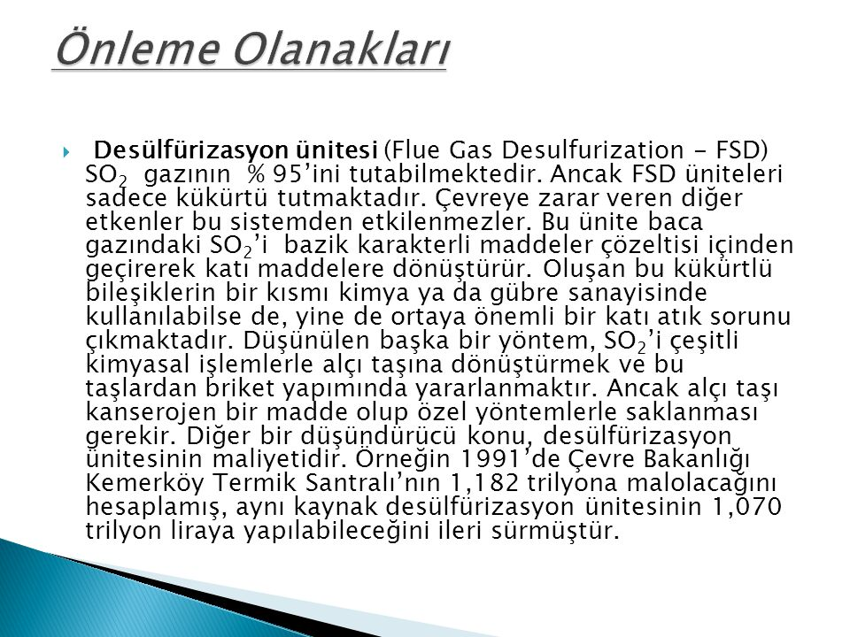  Desülfürizasyon ünitesi (Flue Gas Desulfurization - FSD) SO 2 gazının % 95'ini tutabilmektedir. Ancak FSD üniteleri sadece kükürtü tutmaktadır. Çevr