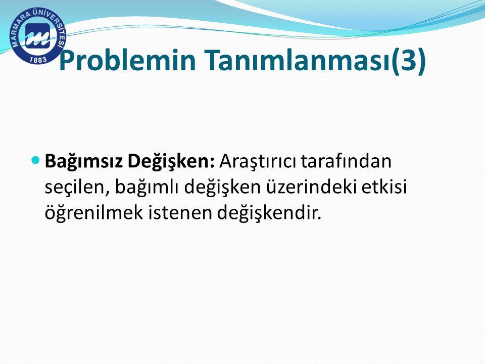 Problemin Tanımlanması(3) Bağımsız Değişken: Araştırıcı tarafından seçilen, bağımlı değişken üzerindeki etkisi öğrenilmek istenen değişkendir.