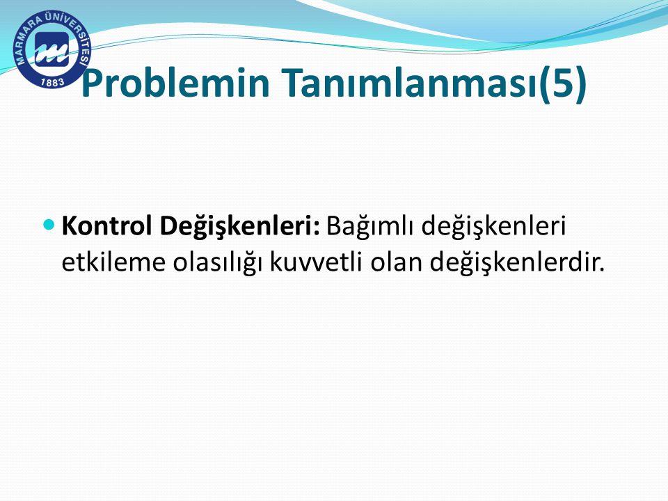 Problemin Tanımlanması(5) Kontrol Değişkenleri: Bağımlı değişkenleri etkileme olasılığı kuvvetli olan değişkenlerdir.