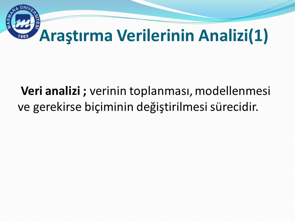 Araştırma Verilerinin Analizi(1) Veri analizi ; verinin toplanması, modellenmesi ve gerekirse biçiminin değiştirilmesi sürecidir.