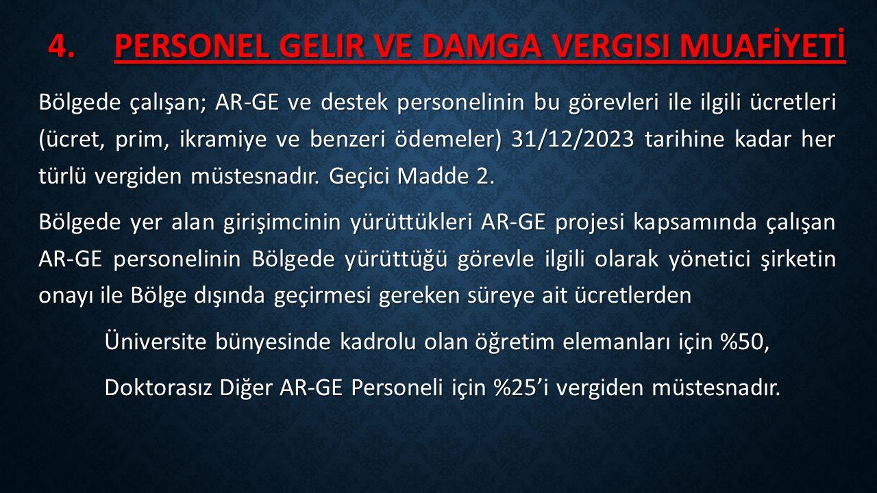 4.PERSONEL GELIR VE DAMGA VERGISI MUAFİYETİ Bölgede çalışan; AR-GE ve destek personelinin bu görevleri ile ilgili ücretleri (ücret, prim, ikramiye ve benzeri ödemeler) 31/12/2023 tarihine kadar her türlü vergiden müstesnadır.