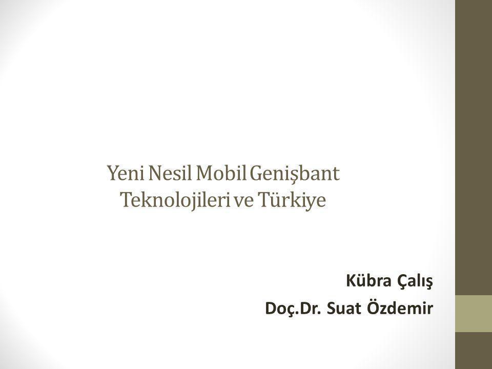 Yeni Nesil Mobil Genişbant Teknolojileri ve Türkiye Kübra Çalış Doç.Dr. Suat Özdemir