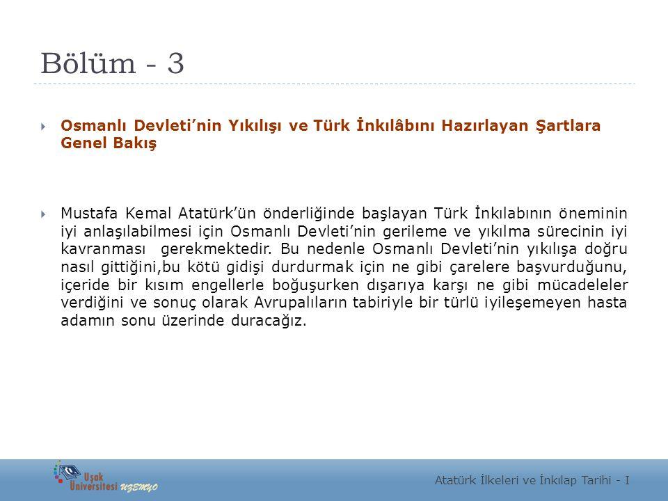 Bölüm - 3  Osmanlı Devleti'nin Yıkılışı ve Türk İnkılâbını Hazırlayan Şartlara Genel Bakış  Mustafa Kemal Atatürk'ün önderliğinde başlayan Türk İnkı