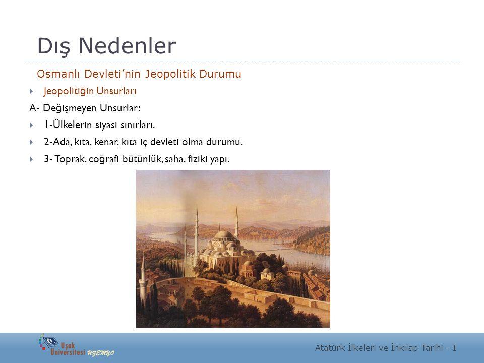 Dış Nedenler Osmanlı Devleti'nin Jeopolitik Durumu  Jeopoliti ğ in Unsurları A- De ğ işmeyen Unsurlar:  1-Ülkelerin siyasi sınırları.  2-Ada, kıta,
