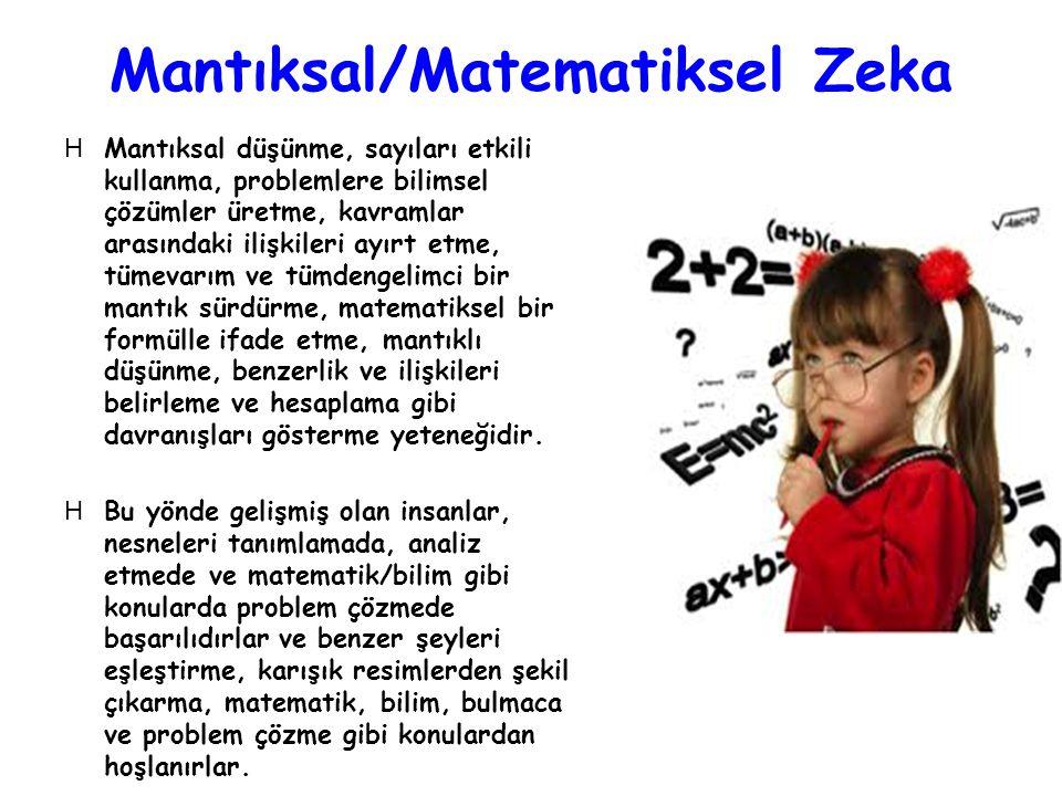 Mantıksal/Matematiksel Zeka HMantıksal düşünme, sayıları etkili kullanma, problemlere bilimsel çözümler üretme, kavramlar arasındaki ilişkileri ayırt etme, tümevarım ve tümdengelimci bir mantık sürdürme, matematiksel bir formülle ifade etme, mantıklı düşünme, benzerlik ve ilişkileri belirleme ve hesaplama gibi davranışları gösterme yeteneğidir.