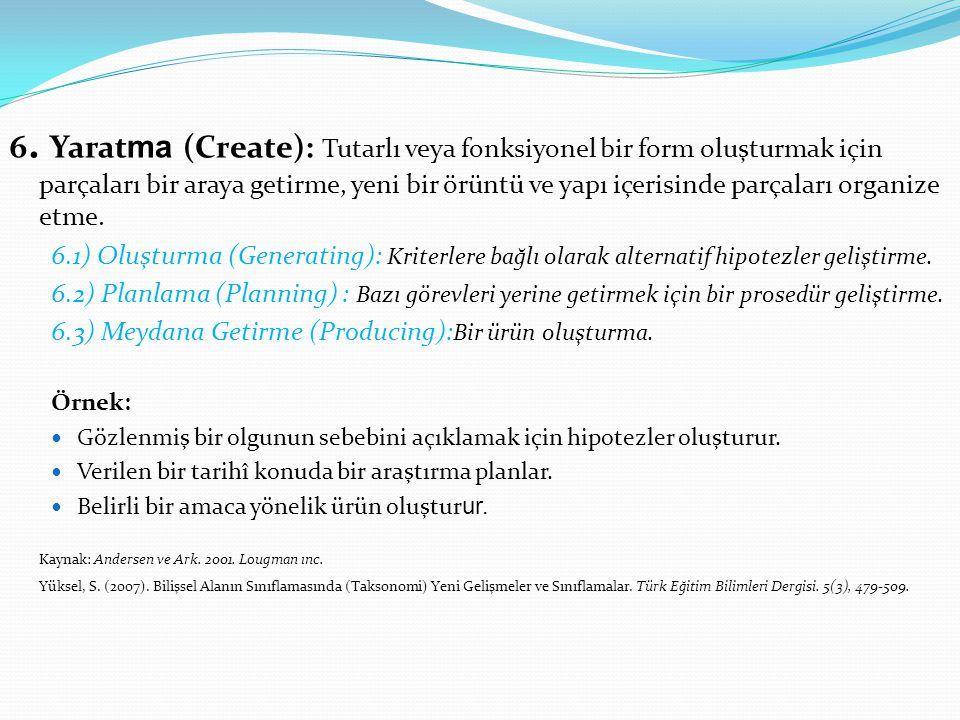 6. Yarat ma (Create): Tutarlı veya fonksiyonel bir form oluşturmak için parçaları bir araya getirme, yeni bir örüntü ve yapı içerisinde parçaları orga