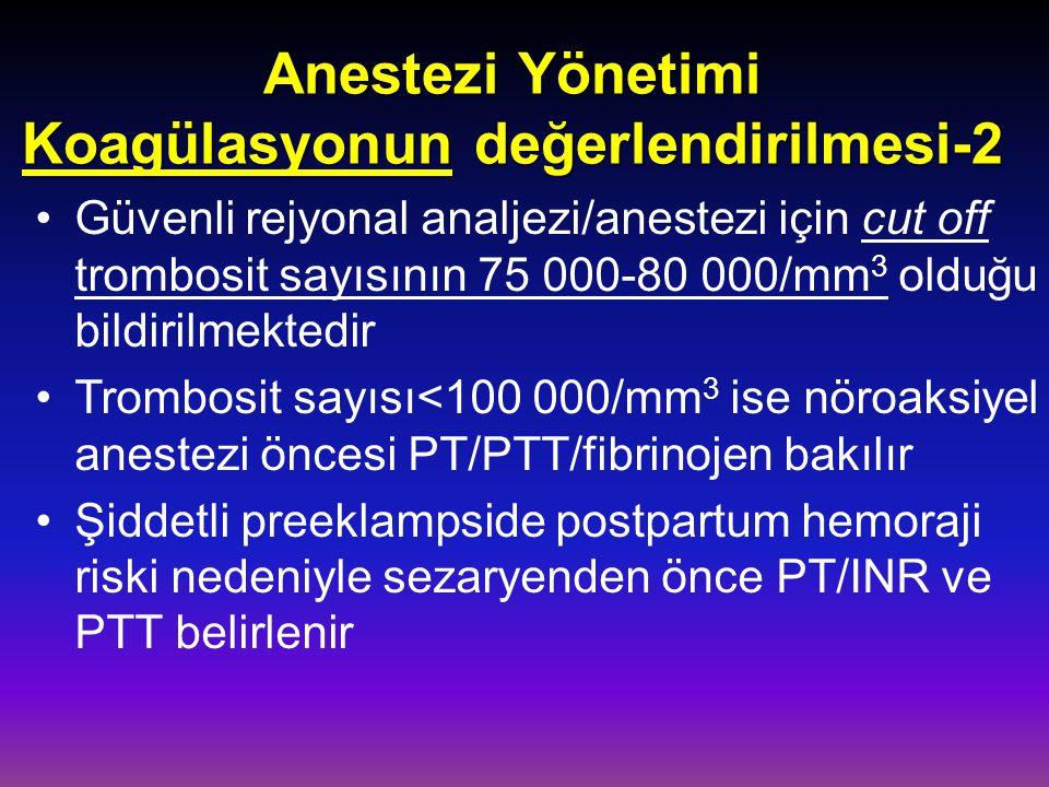 Anestezi Yönetimi Koagülasyonun değerlendirilmesi-2 Güvenli rejyonal analjezi/anestezi için cut off trombosit sayısının 75 000-80 000/mm 3 olduğu bildirilmektedir Trombosit sayısı<100 000/mm 3 ise nöroaksiyel anestezi öncesi PT/PTT/fibrinojen bakılır Şiddetli preeklampside postpartum hemoraji riski nedeniyle sezaryenden önce PT/INR ve PTT belirlenir