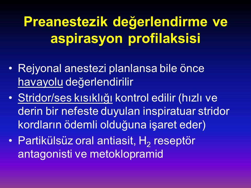 Preanestezik değerlendirme ve aspirasyon profilaksisi Rejyonal anestezi planlansa bile önce havayolu değerlendirilir Stridor/ses kısıklığı kontrol edilir (hızlı ve derin bir nefeste duyulan inspiratuar stridor kordların ödemli olduğuna işaret eder) Partikülsüz oral antiasit, H 2 reseptör antagonisti ve metoklopramid